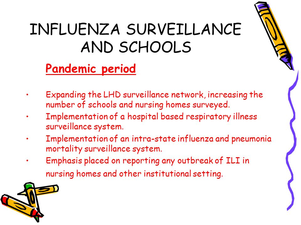 INFLUENZA SURVEILLANCE AND SCHOOLS Pandemic period Expanding the LHD surveillance network, increasing the number of schools and nursing homes surveyed.