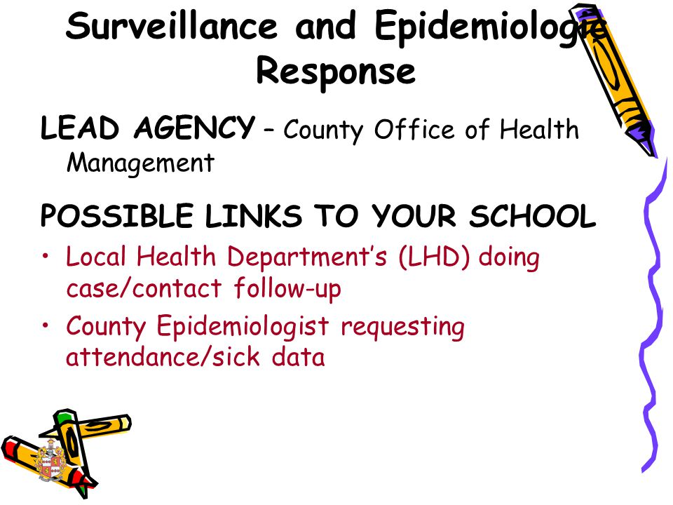 Surveillance and Epidemiologic Response LEAD AGENCY – County Office of Health Management POSSIBLE LINKS TO YOUR SCHOOL Local Health Department's (LHD) doing case/contact follow-up County Epidemiologist requesting attendance/sick data