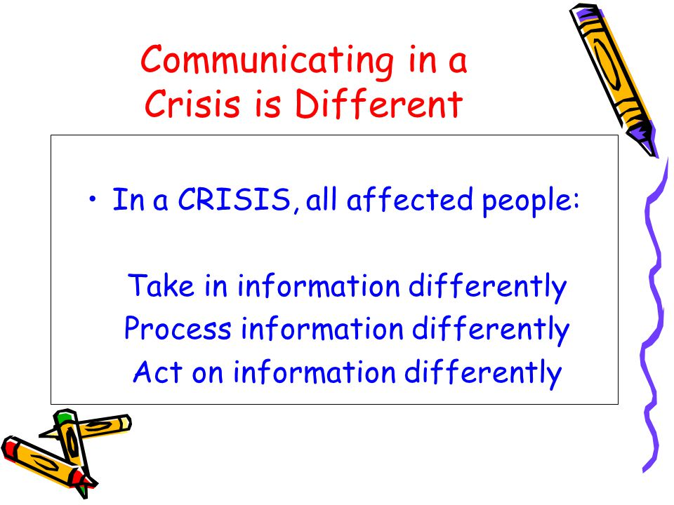 Communicating in a Crisis is Different In a CRISIS, all affected people: Take in information differently Process information differently Act on information differently