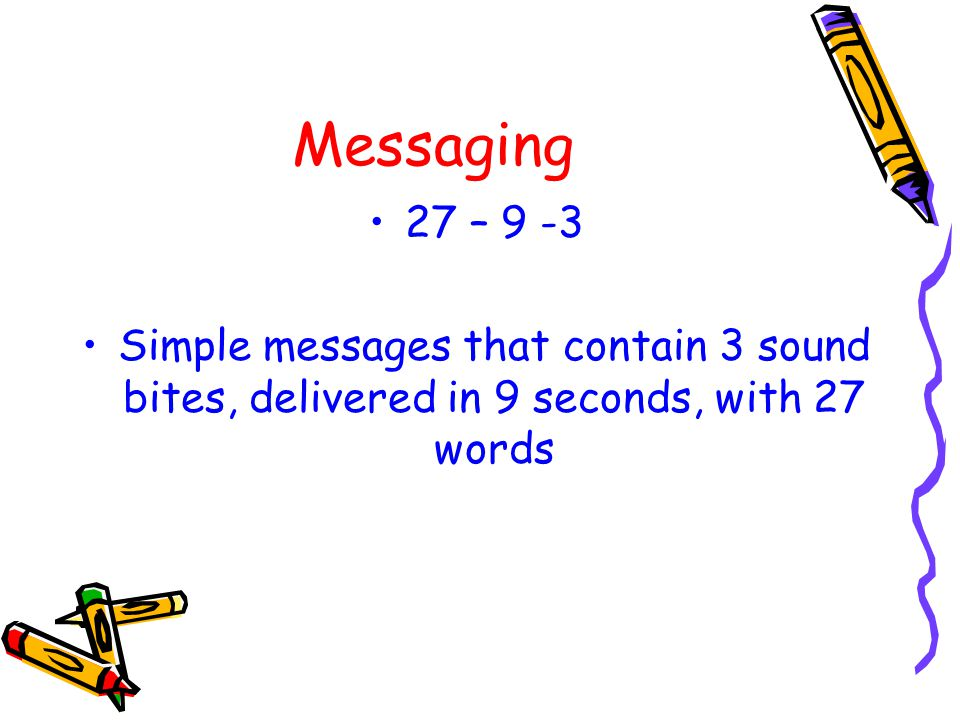 Messaging 27 – 9 -3 Simple messages that contain 3 sound bites, delivered in 9 seconds, with 27 words