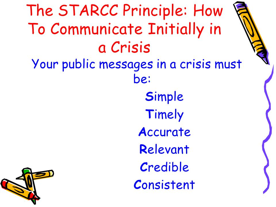 The STARCC Principle: How To Communicate Initially in a Crisis Your public messages in a crisis must be: Simple Timely Accurate Relevant Credible Consistent