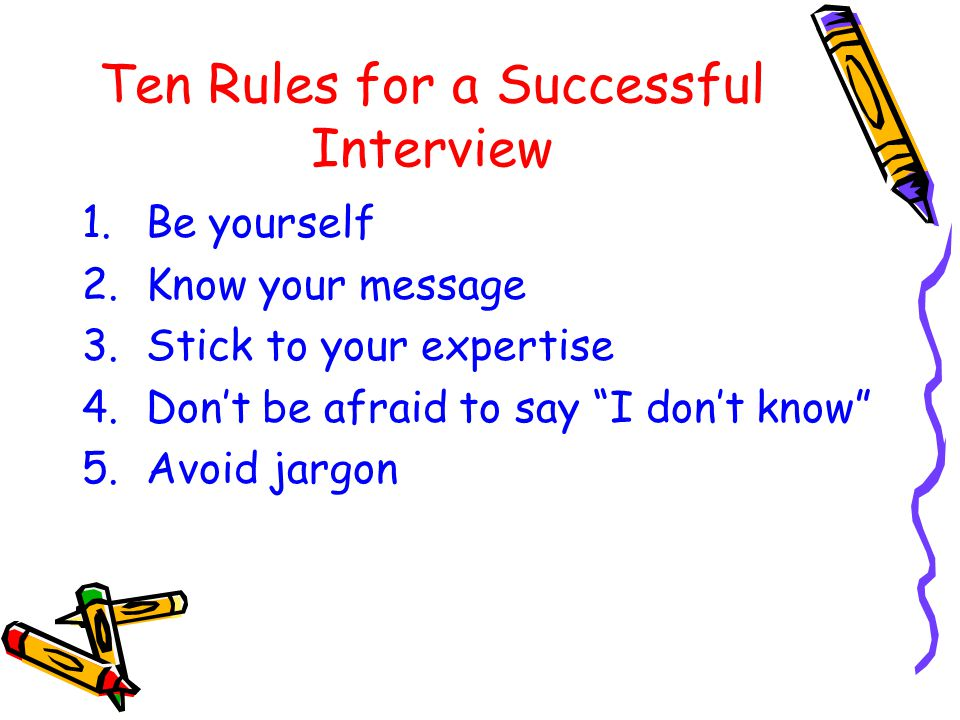 """Ten Rules for a Successful Interview 1.Be yourself 2.Know your message 3.Stick to your expertise 4.Don't be afraid to say """"I don't know"""" 5.Avoid jargo"""