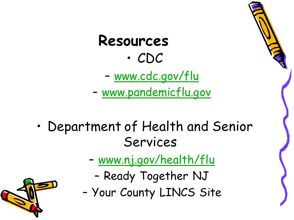 Resources CDC –www.cdc.gov/fluwww.cdc.gov/flu –www.pandemicflu.govwww.pandemicflu.gov Department of Health and Senior Services –www.nj.gov/health/fluwww.nj.gov/health/flu –Ready Together NJ –Your County LINCS Site