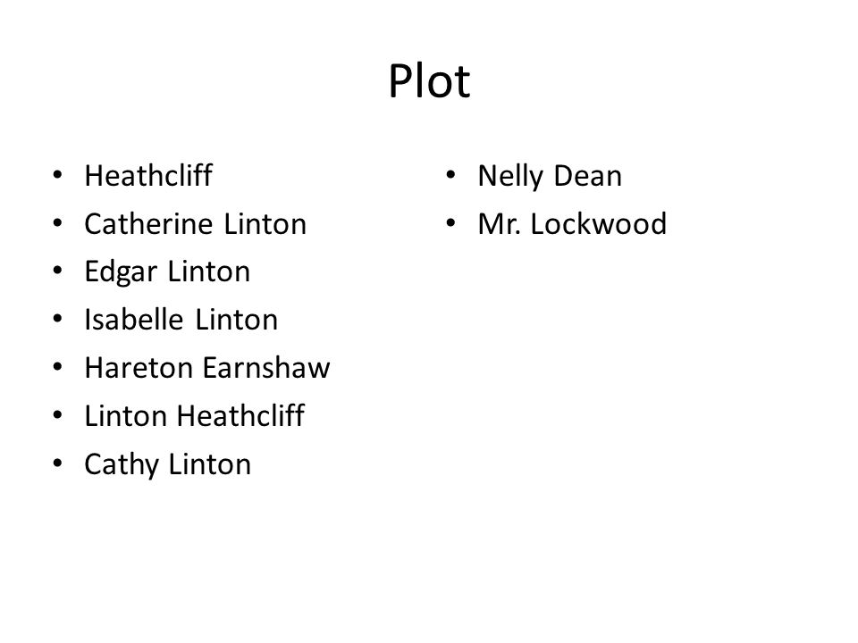 Plot Heathcliff Catherine Linton Edgar Linton Isabelle Linton Hareton Earnshaw Linton Heathcliff Cathy Linton Nelly Dean Mr. Lockwood
