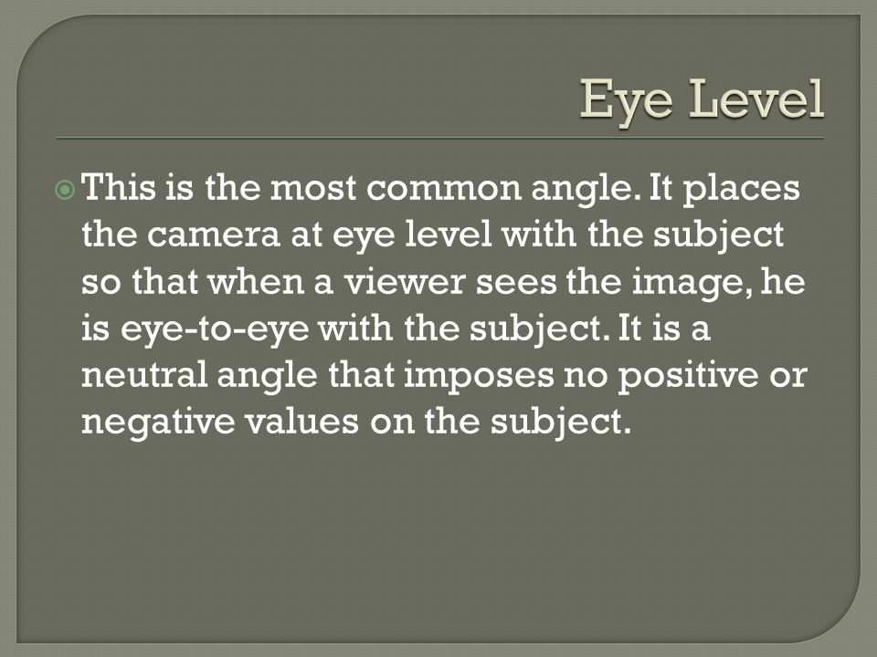  This is the most common angle. It places the camera at eye level with the subject so that when a viewer sees the image, he is eye-to-eye with the su