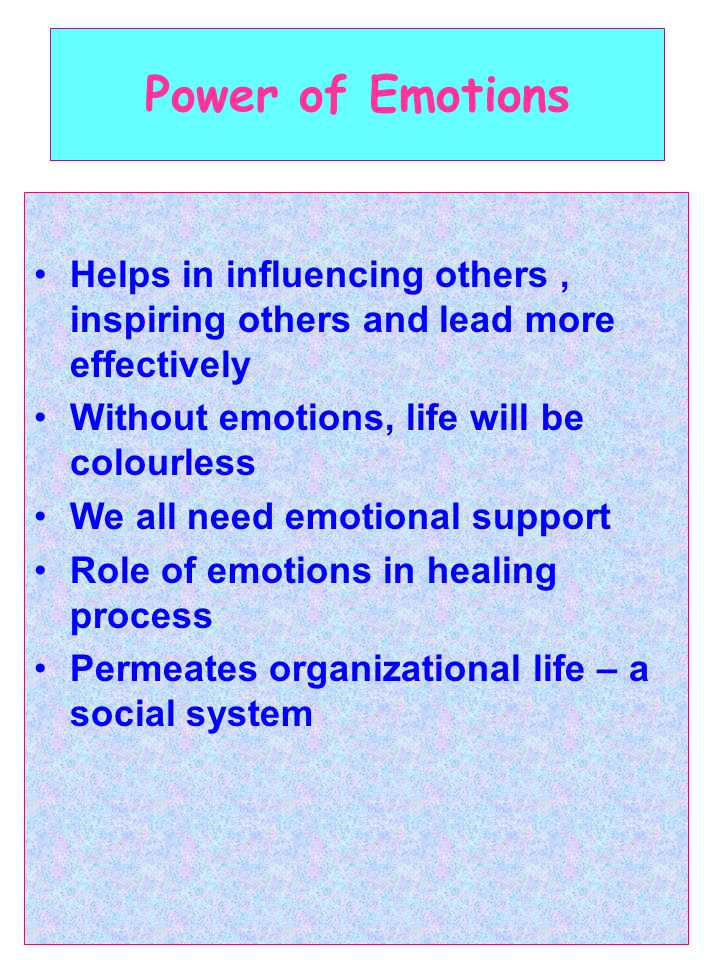 Power of Emotions Helps in influencing others, inspiring others and lead more effectively Without emotions, life will be colourless We all need emotional support Role of emotions in healing process Permeates organizational life – a social system