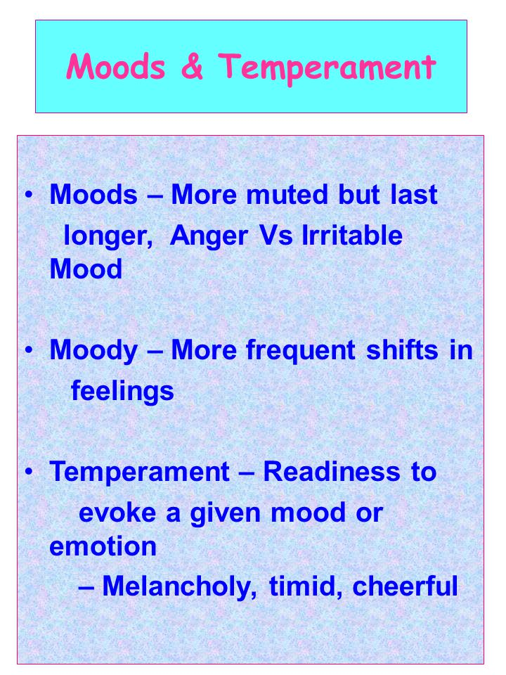 Moods & Temperament Moods – More muted but last longer, Anger Vs Irritable Mood Moody – More frequent shifts in feelings Temperament – Readiness to evoke a given mood or emotion – Melancholy, timid, cheerful