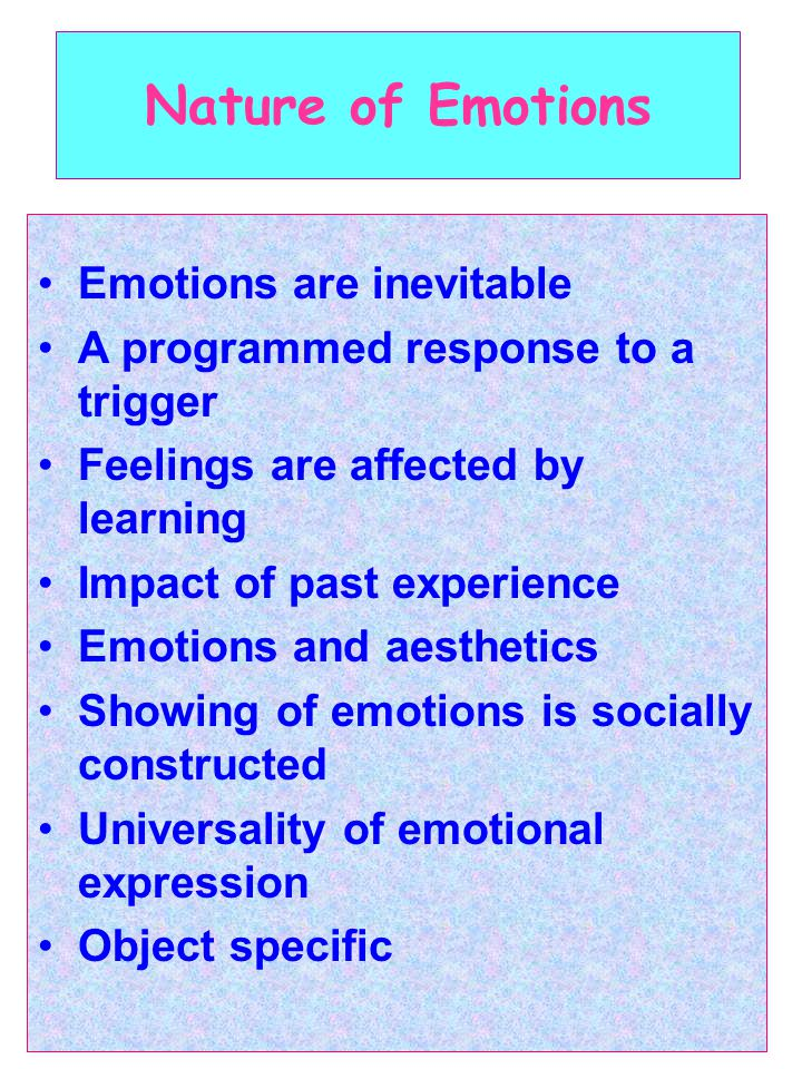 Nature of Emotions Emotions are inevitable A programmed response to a trigger Feelings are affected by learning Impact of past experience Emotions and aesthetics Showing of emotions is socially constructed Universality of emotional expression Object specific