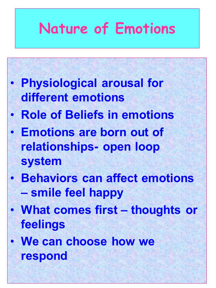 Nature of Emotions Physiological arousal for different emotions Role of Beliefs in emotions Emotions are born out of relationships- open loop system Behaviors can affect emotions – smile feel happy What comes first – thoughts or feelings We can choose how we respond
