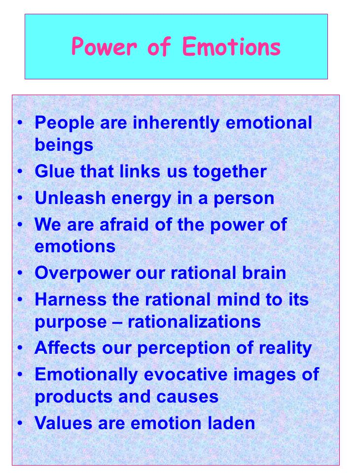 Power of Emotions People are inherently emotional beings Glue that links us together Unleash energy in a person We are afraid of the power of emotions Overpower our rational brain Harness the rational mind to its purpose – rationalizations Affects our perception of reality Emotionally evocative images of products and causes Values are emotion laden