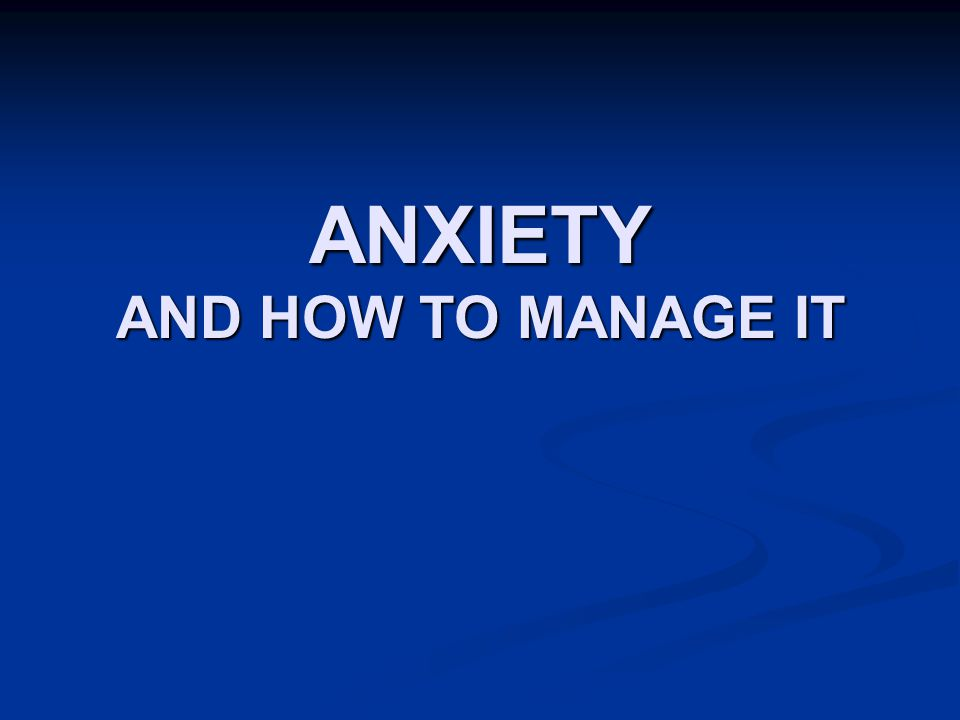ANXIETY AND HOW TO MANAGE IT