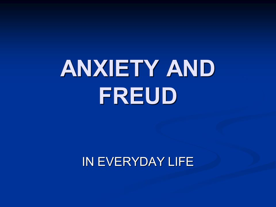 ANXIETY AND FREUD IN EVERYDAY LIFE