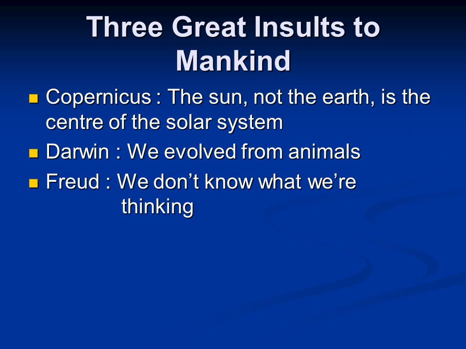 Three Great Insults to Mankind Copernicus : The sun, not the earth, is the centre of the solar system Copernicus : The sun, not the earth, is the centre of the solar system Darwin : We evolved from animals Darwin : We evolved from animals Freud : We don't know what we're thinking Freud : We don't know what we're thinking