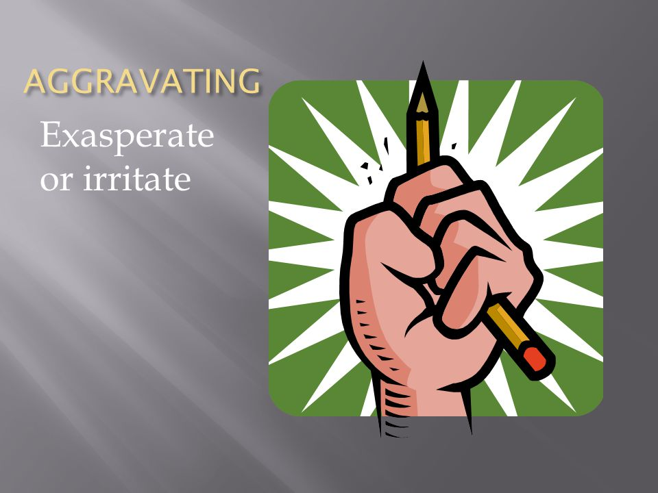 AGGRAVATING Exasperate or irritate