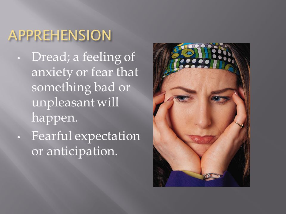 APPREHENSION Dread; a feeling of anxiety or fear that something bad or unpleasant will happen.