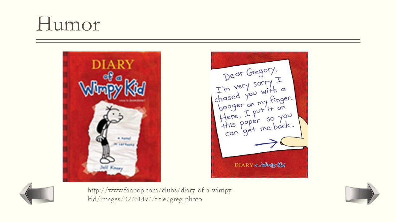 "Humor  Fiction that contains fun and excitement. There can be humor in all genres though.  ""Diary Of A Wimpy Kid"""