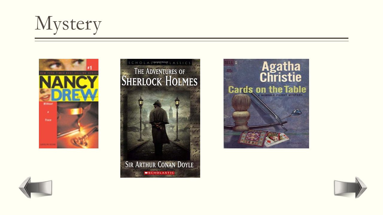 Mystery  Fiction which plot consists on the solution of a crime or unveiling secrets.  Agatha Cristie's  Nancy Drew Stories  The Hardy Boys