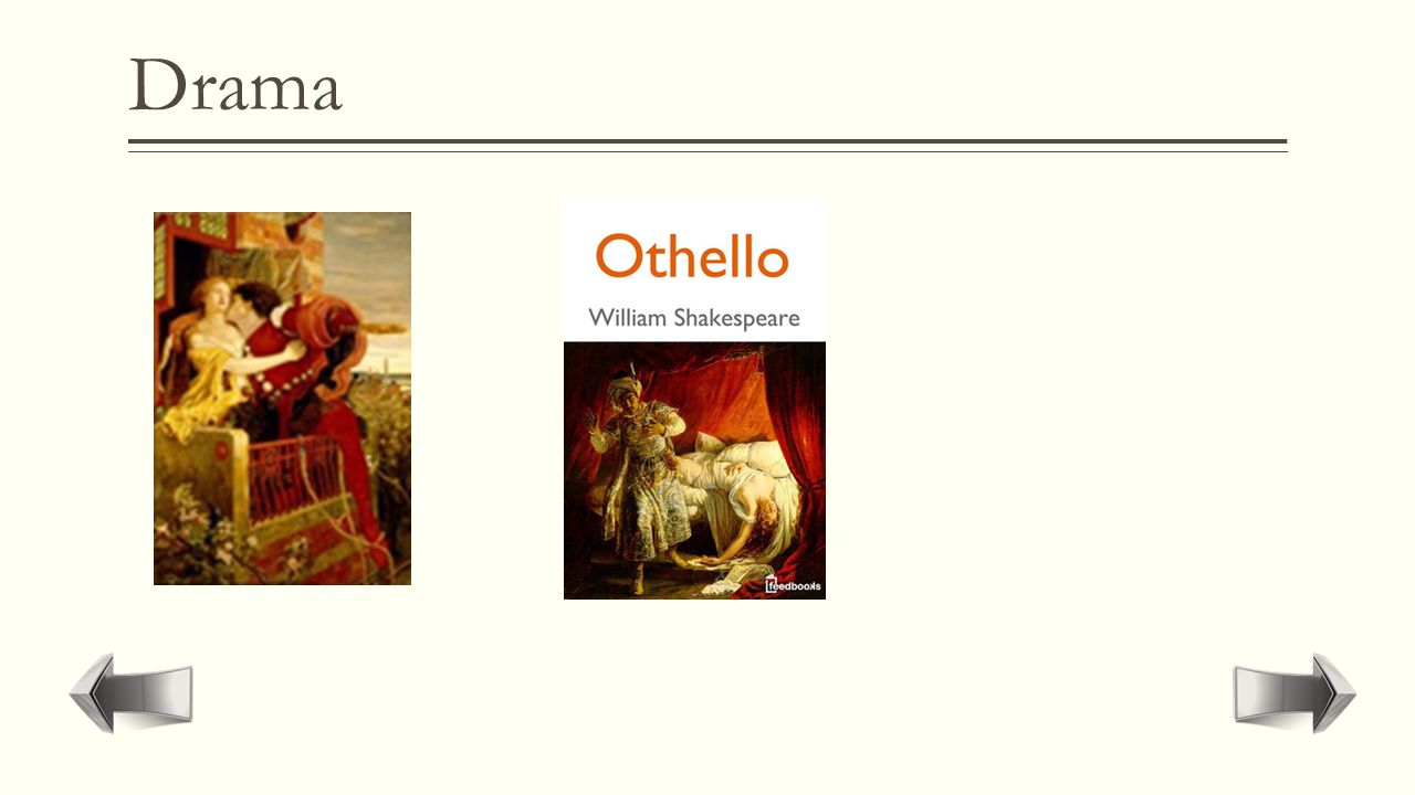 "Drama  Conflict and emotion is expressed through dialog and action. It is usually represented on stage.  ""Romeo and Juliet""  ""Othello"""