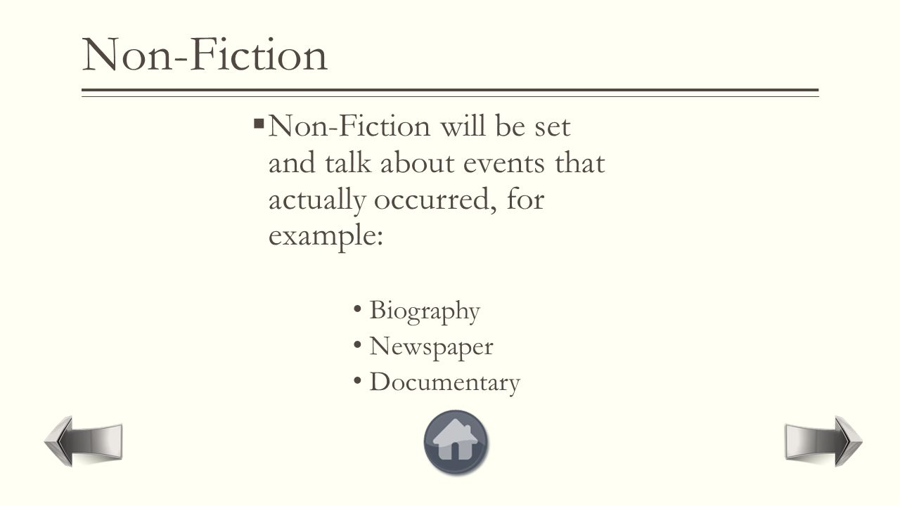 Non-Fiction  Non-Fiction will be set and talk about events that actually occurred, for example: Biography Newspaper Documentary