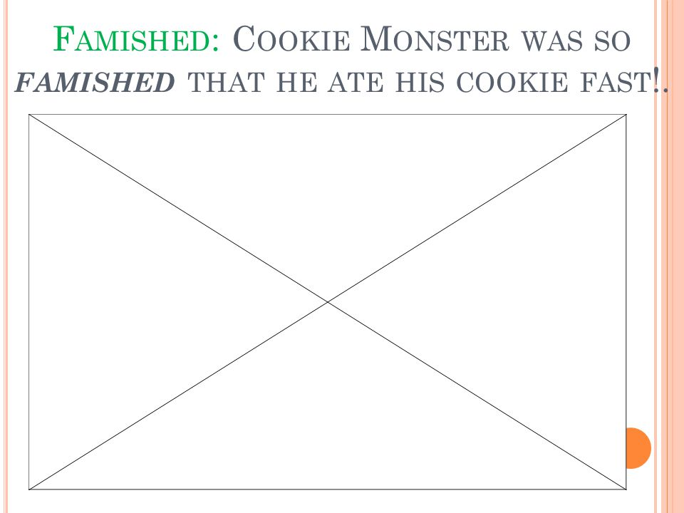 F AMISHED : C OOKIE M ONSTER WAS SO FAMISHED THAT HE ATE HIS COOKIE FAST !.