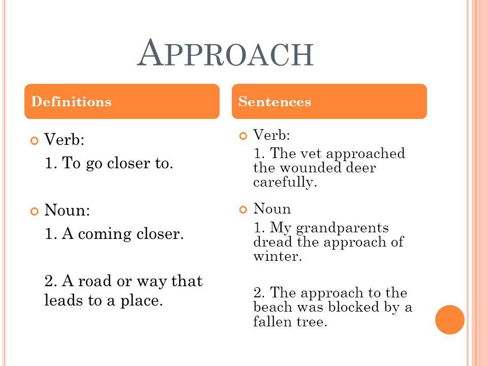 A PPROACH Verb: 1. To go closer to. Noun: 1. A coming closer.