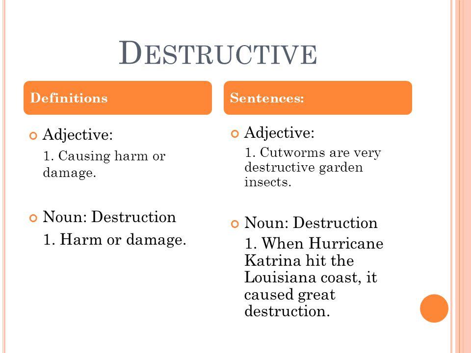 D ESTRUCTIVE Adjective: 1. Causing harm or damage.