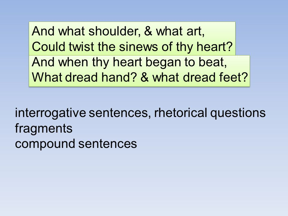 And what shoulder, & what art, Could twist the sinews of thy heart? And when thy heart began to beat, What dread hand? & what dread feet? interrogativ