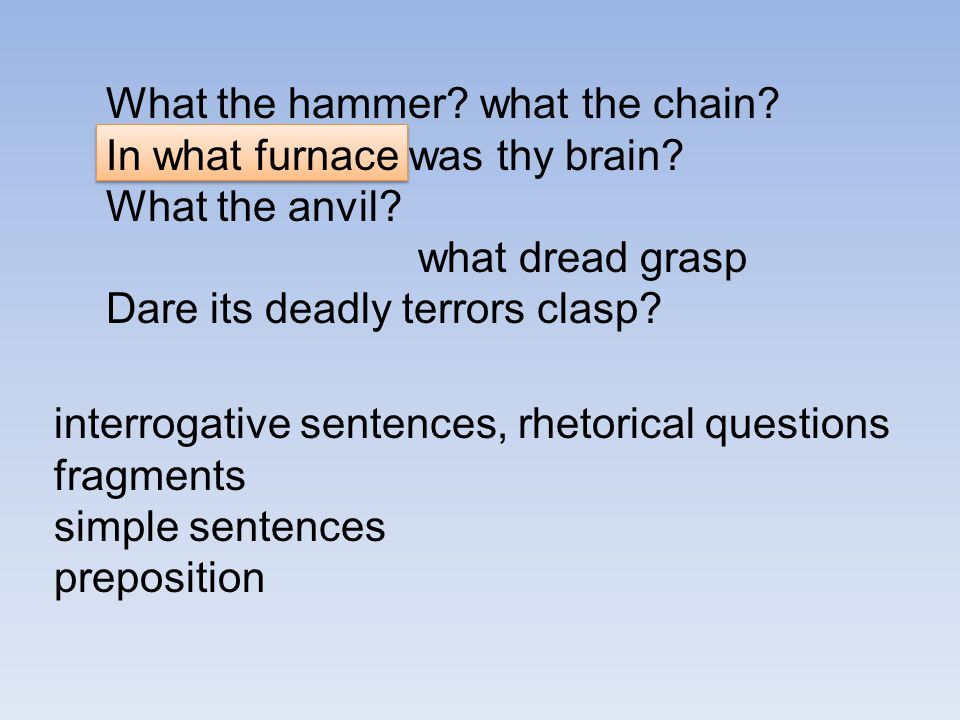What the hammer? what the chain? In what furnace was thy brain? What the anvil? what dread grasp Dare its deadly terrors clasp? interrogative sentence