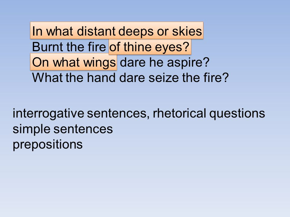 In what distant deeps or skies Burnt the fire of thine eyes? On what wings dare he aspire? What the hand dare seize the fire? interrogative sentences,