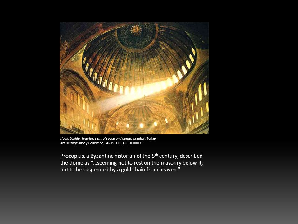 Hagia Sophia, interior, central space and dome, Istanbul, Turkey Art History Survey Collection; ARTSTOR_AIC_1000003 Procopius, a Byzantine historian of the 5 th century, described the dome as …seeming not to rest on the masonry below it, but to be suspended by a gold chain from heaven.