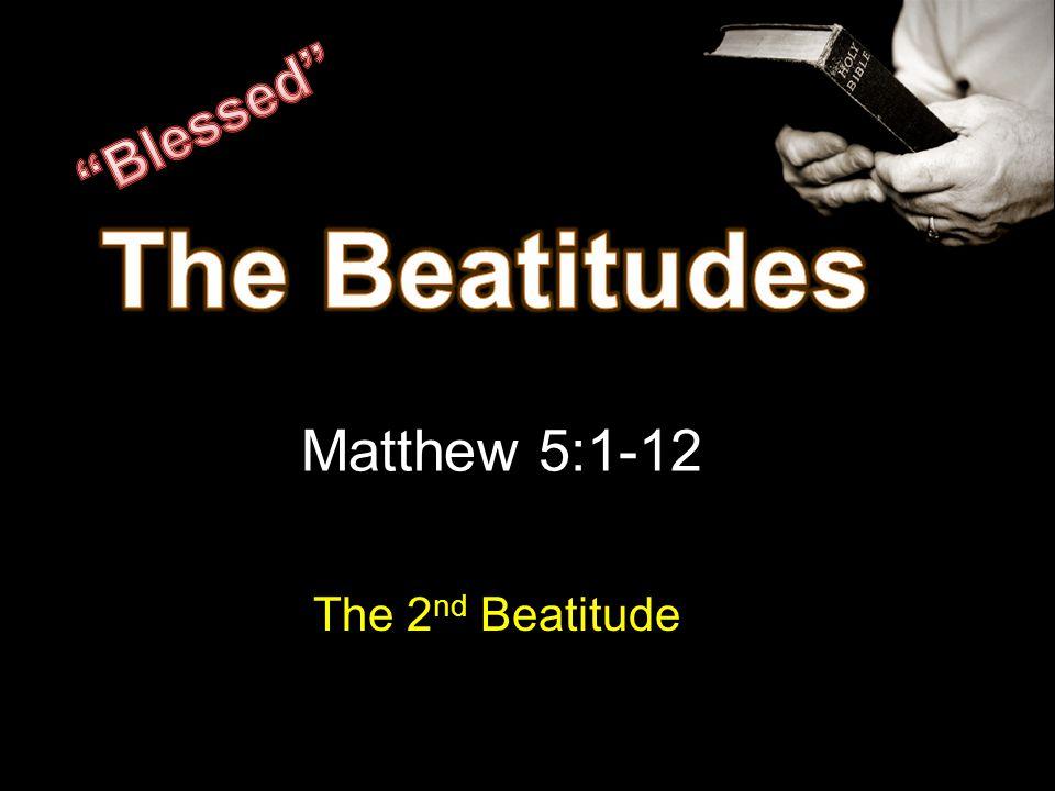 Matthew 5:1-12 The 2 nd Beatitude