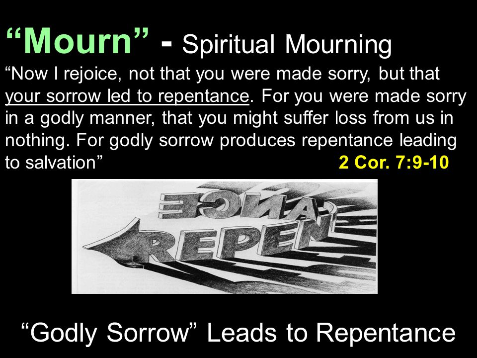 """Mourn"" - Spiritual Mourning ""Now I rejoice, not that you were made sorry, but that your sorrow led to repentance. For you were made sorry in a godly"