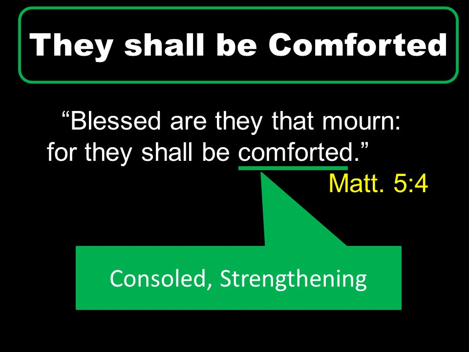 """Blessed are they that mourn: for they shall be comforted."" Matt. 5:4 They shall be Comforted Consoled, Strengthening"