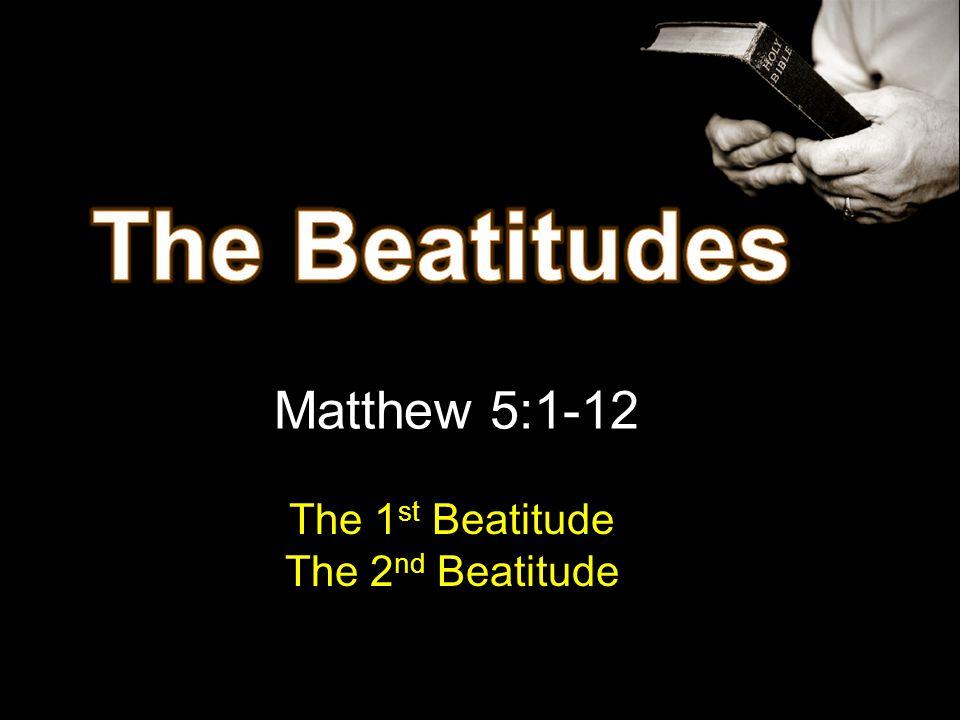 Matthew 5:1-12 The 1 st Beatitude The 2 nd Beatitude