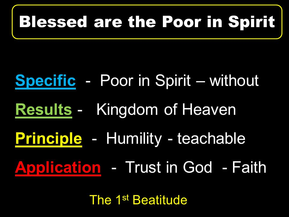 Specific - Poor in Spirit – without Results - Kingdom of Heaven Principle - Humility - teachable Application - Trust in God - Faith Blessed are the Poor in Spirit The 1 st Beatitude