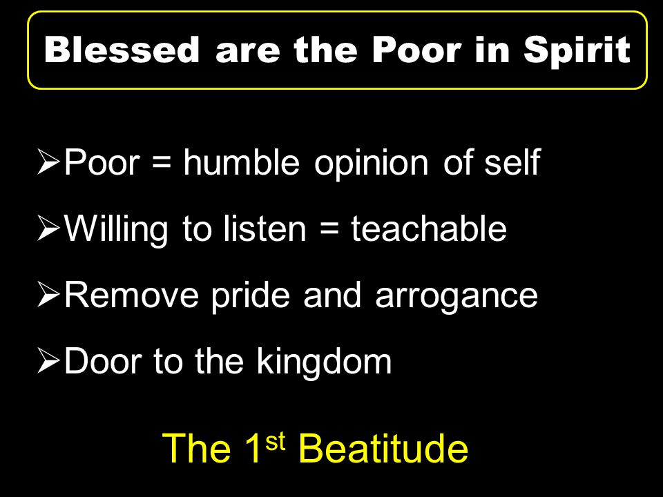  Poor = humble opinion of self  Willing to listen = teachable  Remove pride and arrogance  Door to the kingdom Blessed are the Poor in Spirit The 1 st Beatitude