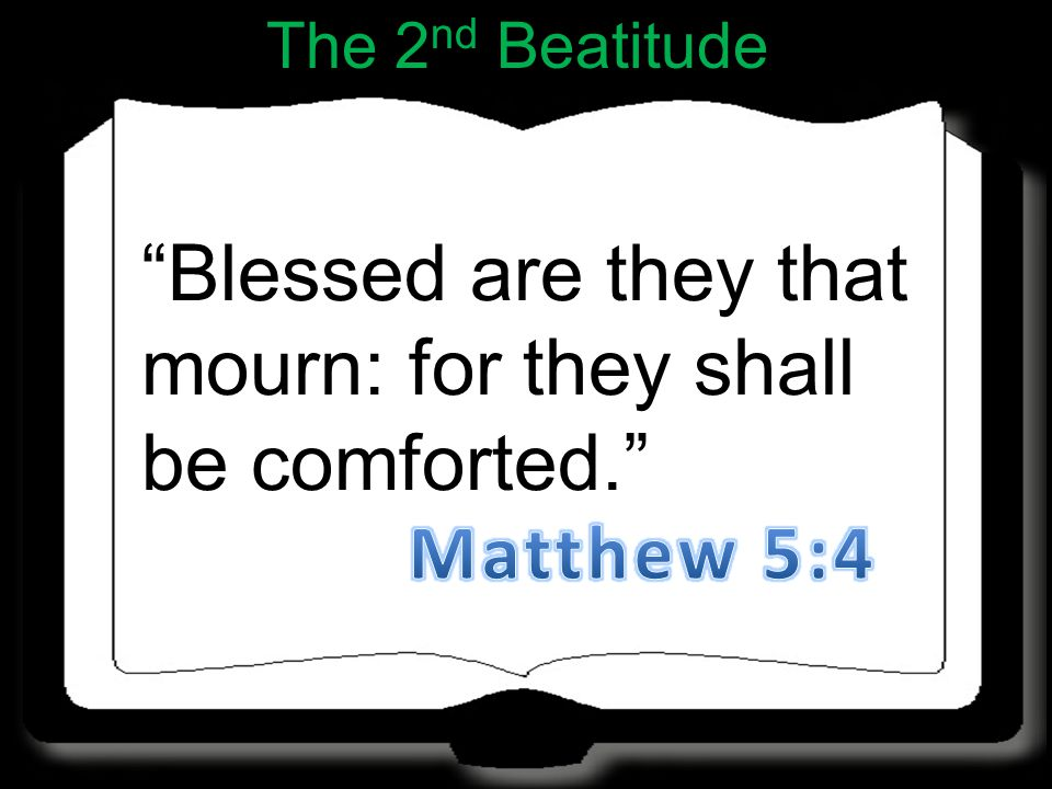 Blessed are they that mourn: for they shall be comforted. The 2 nd Beatitude