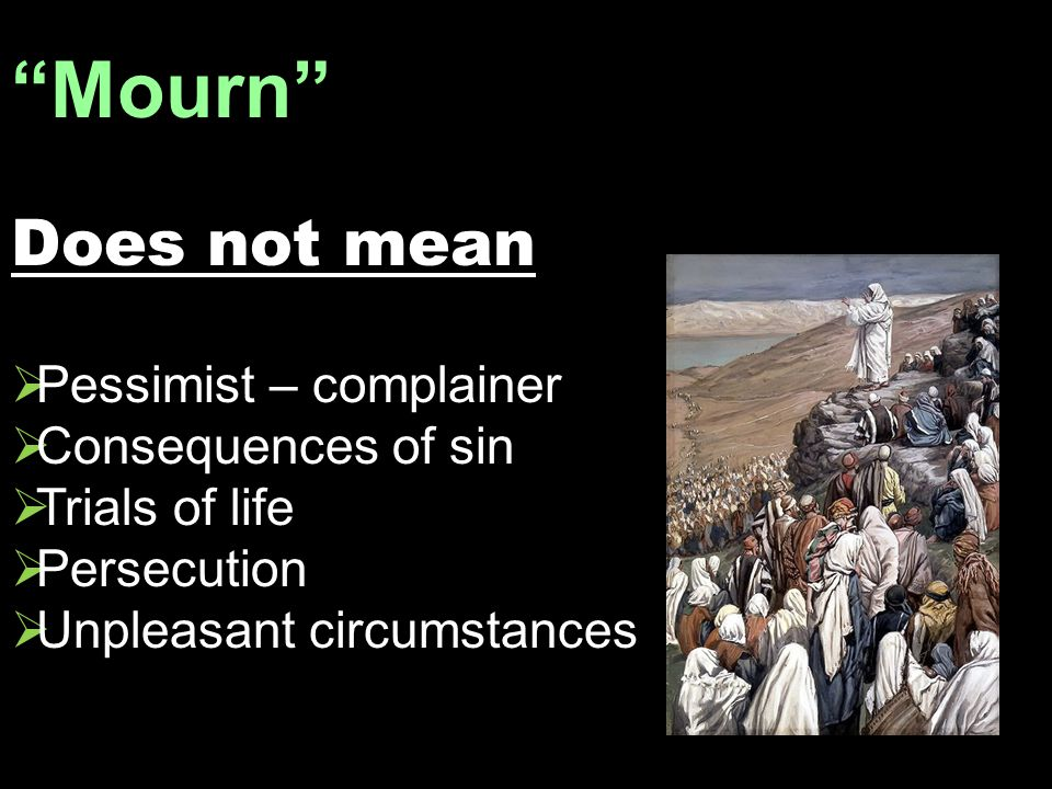 Mourn Does not mean  Pessimist – complainer  Consequences of sin  Trials of life  Persecution  Unpleasant circumstances