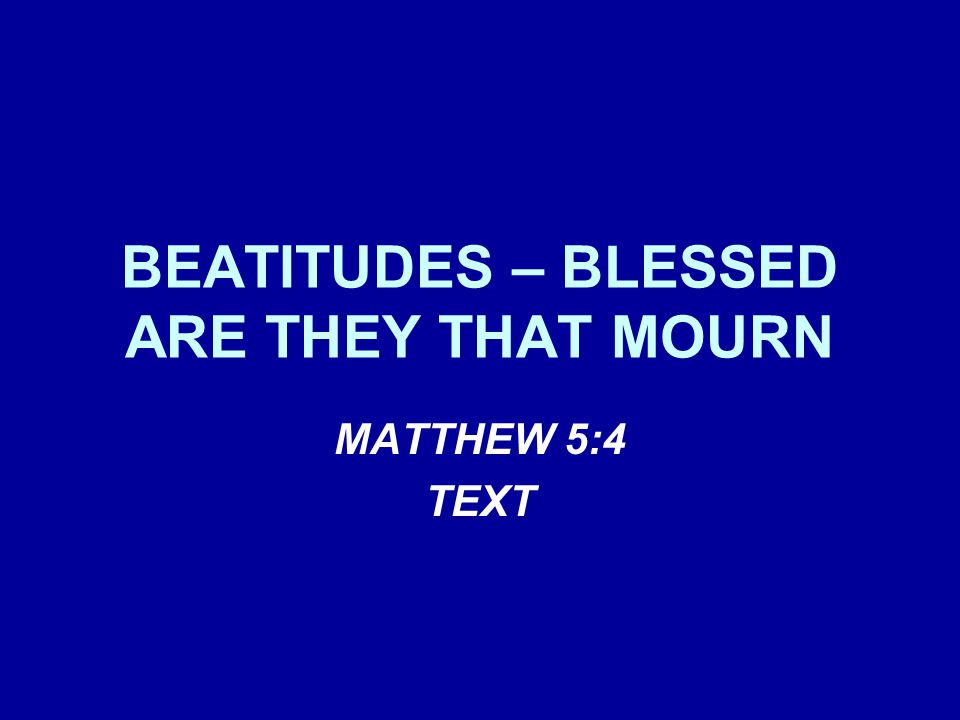 BEATITUDES – BLESSED ARE THEY THAT MOURN MATTHEW 5:4 TEXT
