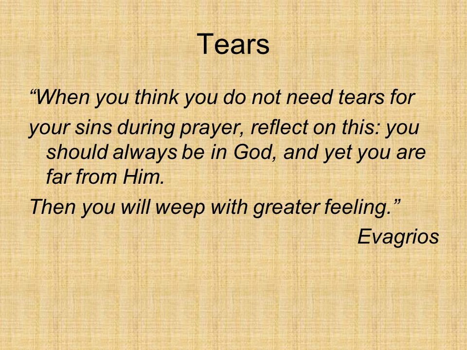 Tears When you think you do not need tears for your sins during prayer, reflect on this: you should always be in God, and yet you are far from Him.