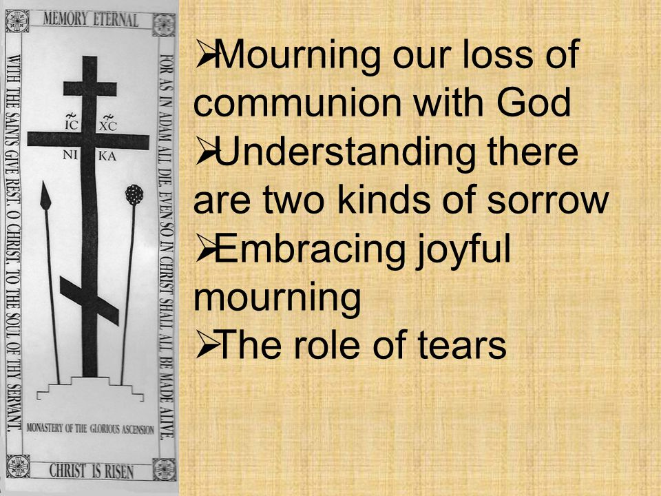  Mourning our loss of communion with God  Understanding there are two kinds of sorrow  Embracing joyful mourning  The role of tears