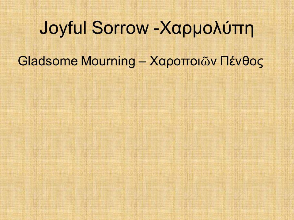 Joyful Sorrow -Χαρμολύπη Gladsome Mourning – Χαροποι ῶ ν Πένθος