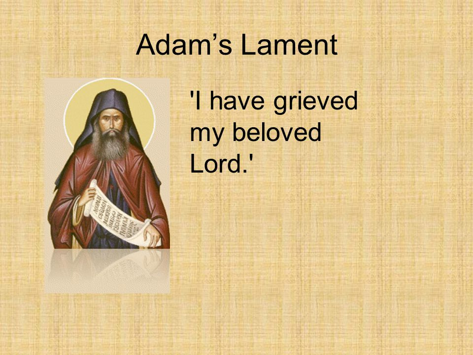 Adam's Lament I have grieved my beloved Lord.