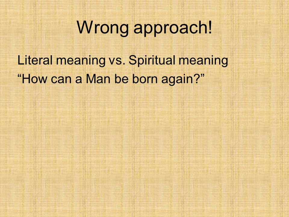 Wrong approach! Literal meaning vs. Spiritual meaning How can a Man be born again