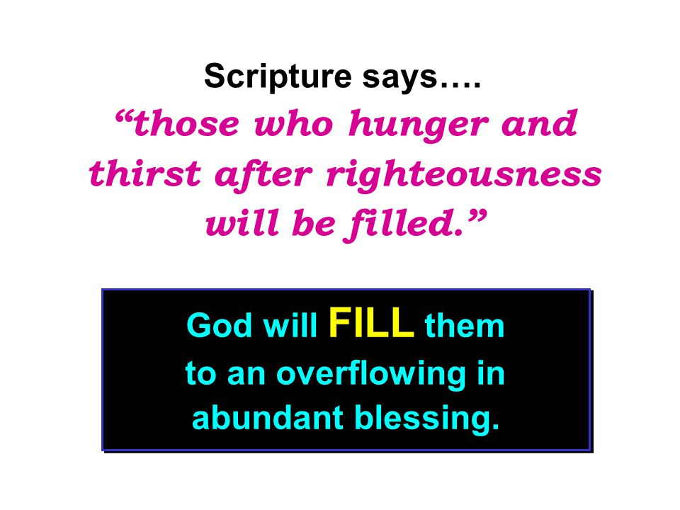 Those who hunger and thirst for righteousness never do enough or never be enough for the Kingdom of God.