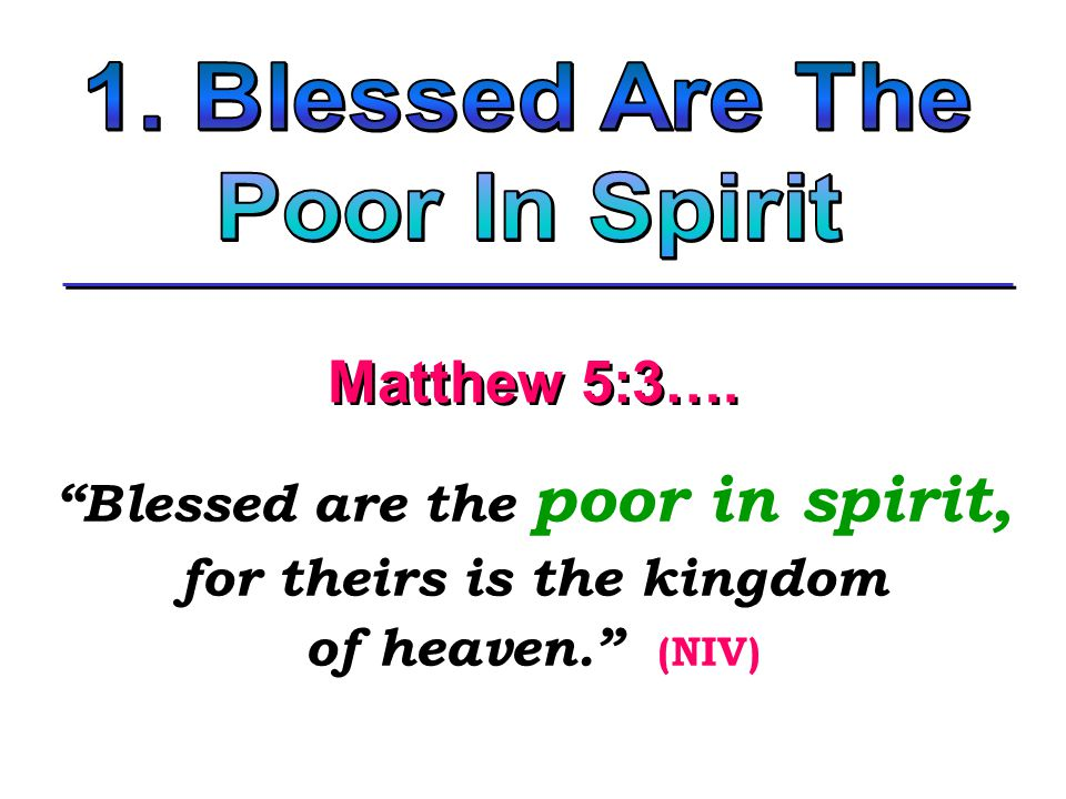 Blessed are the poor in spirit, for theirs is the kingdom of heaven. (NIV) Blessed are the poor in spirit, for theirs is the kingdom of heaven. (NIV) Matthew 5:3….