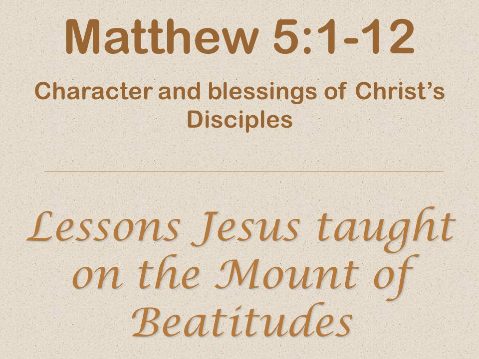 Lessons Jesus taught on the Mount of Beatitudes Matthew 5:1-12 Character and blessings of Christ's Disciples