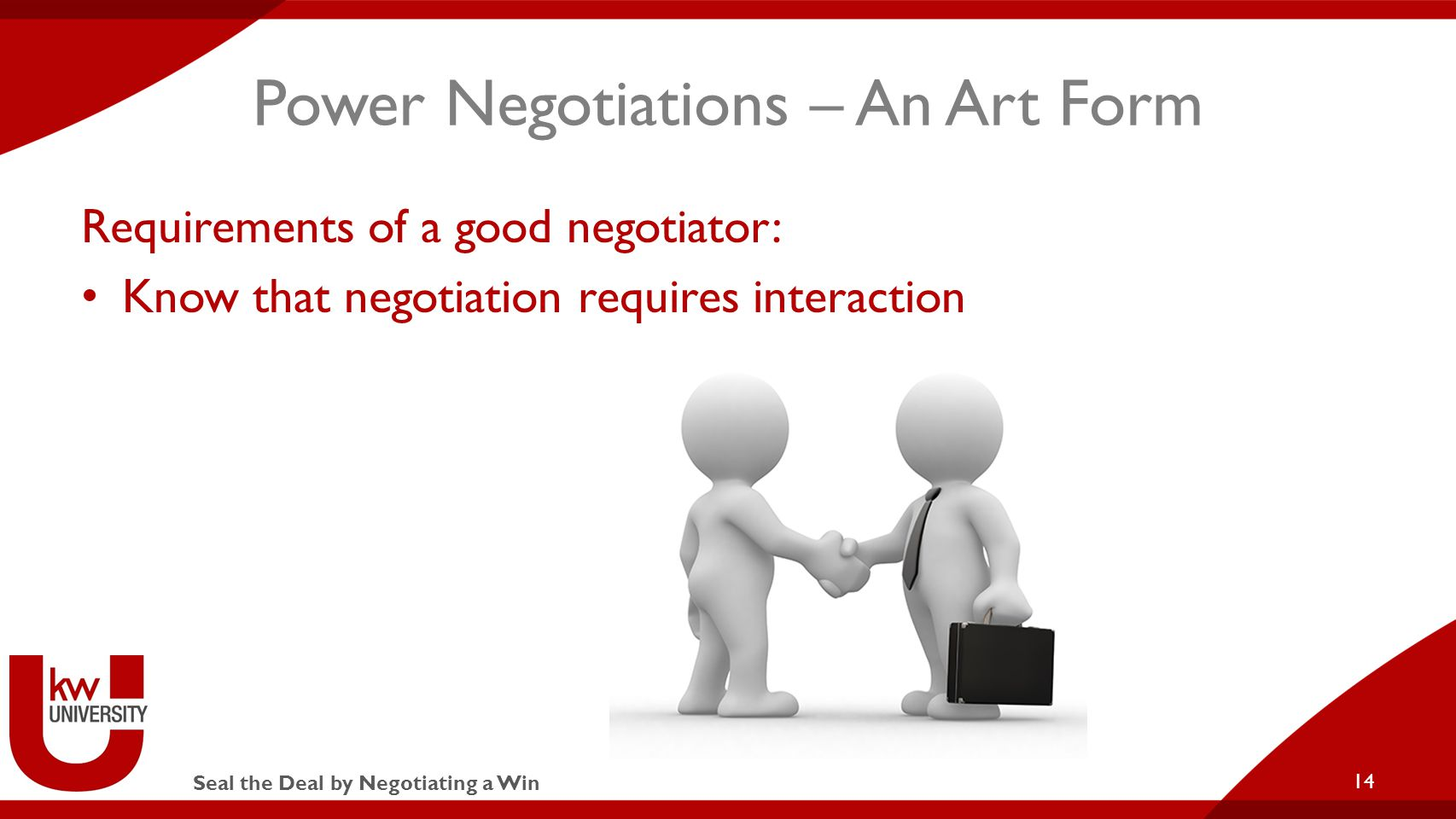 Seal the Deal by Negotiating a Win Power Negotiations – An Art Form Requirements of a good negotiator: Know that negotiation requires interaction 14