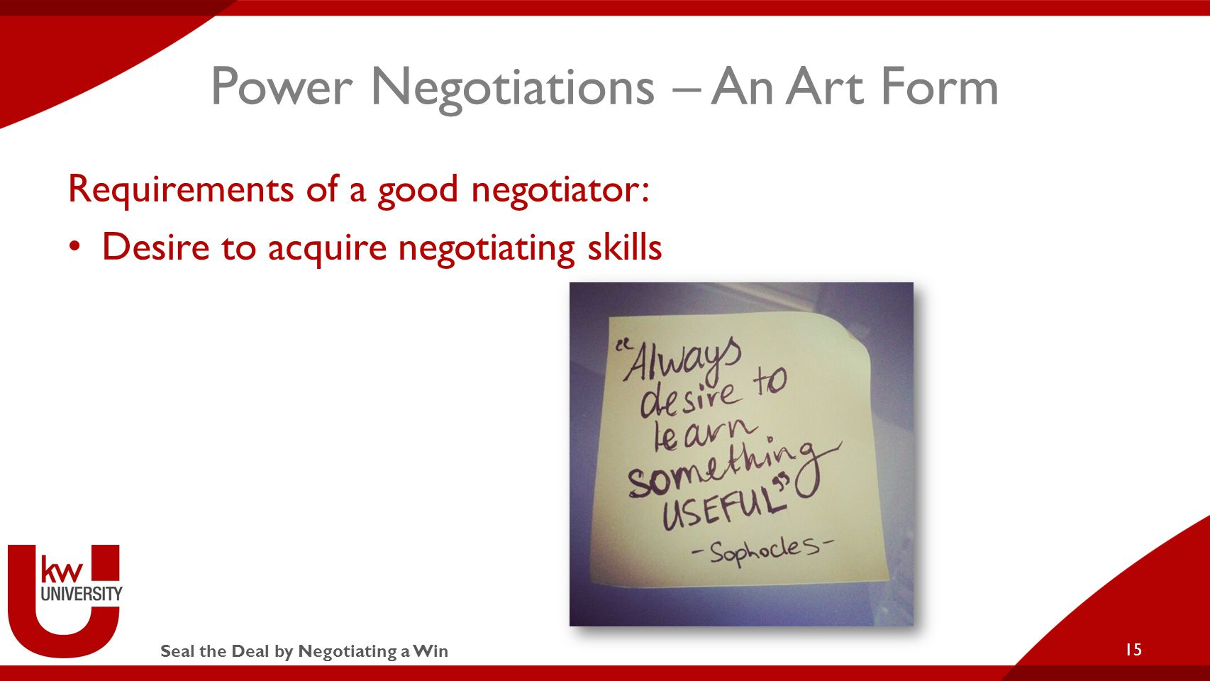 Seal the Deal by Negotiating a Win Power Negotiations – An Art Form Requirements of a good negotiator: Desire to acquire negotiating skills 15