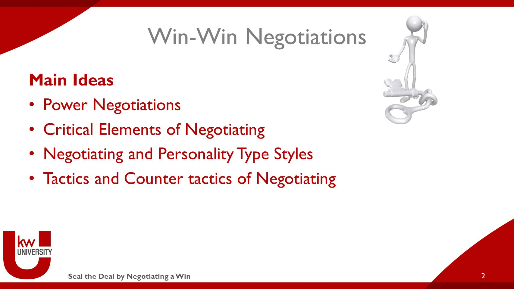 Seal the Deal by Negotiating a Win Win-Win Negotiations Main Ideas Power Negotiations Critical Elements of Negotiating Negotiating and Personality Type Styles Tactics and Counter tactics of Negotiating 2